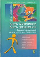 Василькова Ю.В. Быть мужчиной, быть женщиной. Тренинг полоролевой идентичности для подростков