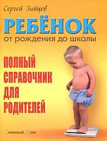 С. Зайцев. Ребенок от рождения до  школы. Полный справочник для родителей