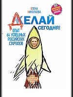 Елена Николаева Делай сегодня! Опыт 64 успешных российских стартапов
