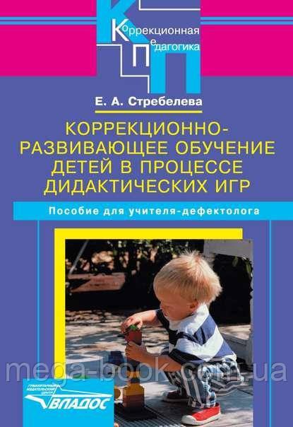 Коррекционно-развивающее обучение детей в процессе дидактических игр. Пособие для учителя-дефектолога