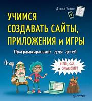 Дэвид Уитни Программирование для детей. Учимся создавать сайты, приложения и игры. HTML, CSS и JavaScript